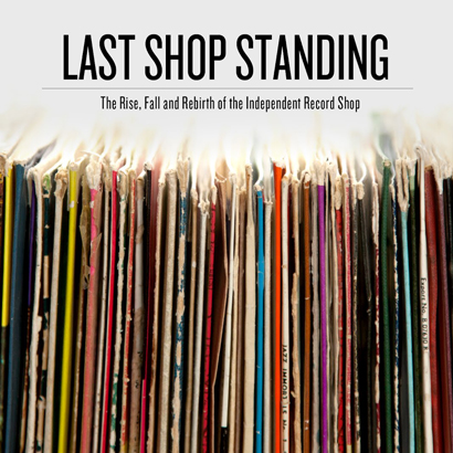 """The Last Shop Standing"" – The Rise, Fall And Rebirth Of The Independent Record Shop"